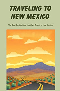 Traveling to New Mexico: The Best Destinations You Must Travel in New Mexico: Discover The Beauty of New Mexico