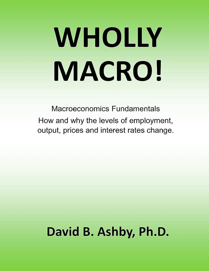 特徴づけるマニアックアレンジWHOLLY MACRO!: Macroeconomics Fundamentals: How and why the levels of employment, output, prices and interest rates change