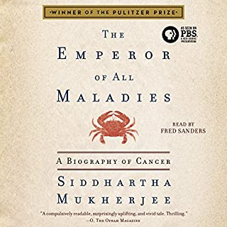 The Emperor of All Maladies     A Biography of Cancer              Written by:                                                                                                                                 Siddhartha Mukherjee                               Narrated by:                                                                                                                                 Fred Sanders                      Length: 22 hrs and 18 mins     31 ratings     Overall 4.7
