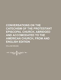 Conversations on the Catechism of the Protestant Episcopal Church, Abridged and Accomodated to the American Church, from a...