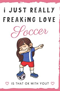 I Just Really Freaking Love Soccer. Is That OK With You?: Cute and Funny Notebook and Journal. For Girls and Boys of All Ages. Perfect For Writing, Drawing, Journaling Sketching and Crayon Coloring