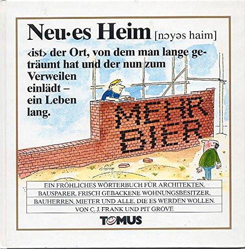Neues Heim : ein fröhliches Wörterbuch für Architekten, Bausparer, frisch gebackene Wohnungsbesitzer, Bauherren, Mieter und alle, die es werden wollen.