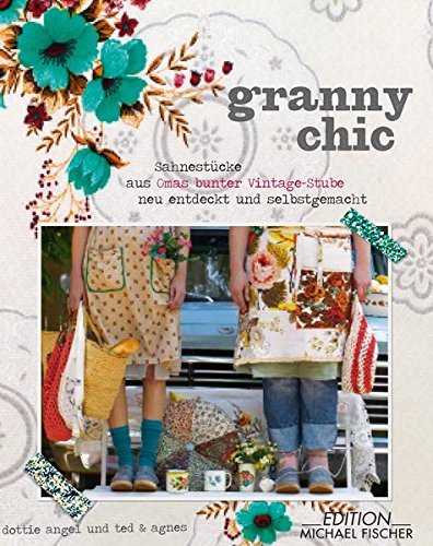 Granny Chic: Sahnestücke aus Omas bunter Vintage-Stube, neu entdeckt und selbst gemacht