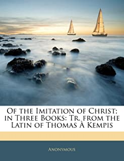 Of the Imitation of Christ; In Three Books: Tr. from the Latin of Thomas a Kempis