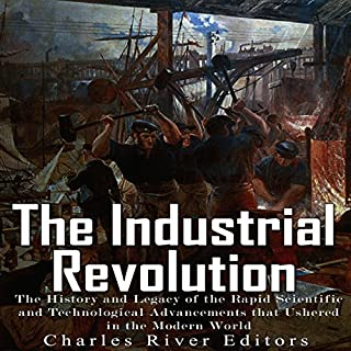 The Industrial Revolution     The History and Legacy of the Rapid Scientific and Technological Advancements that Ushered in the Modern World              By:                                                                                                                                 Charles River Editors                               Narrated by:                                                                                                                                 Scott Clem                      Length: 1 hr and 13 mins     Not rated yet     Overall 0.0