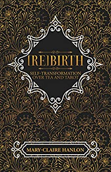 [Re]Birth: Self-Transformation over Tea and Tarot by [Mary-Claire Hanlon]