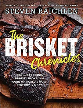 The Brisket Chronicles  How to Barbecue Braise Smoke and Cure the World s Most Epic Cut of Meat