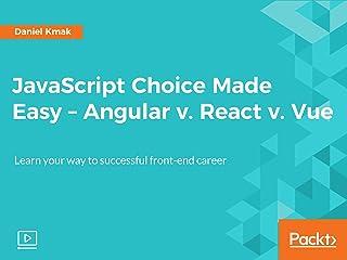JavaScript Choice Made Easy - Angular v. React v. Vue