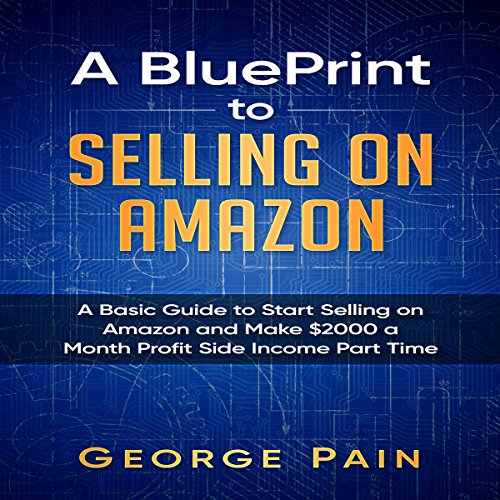 A Blueprint to Selling on Amazon     A Basic Guide to Start Selling on Amazon and Make $2000 a Month Profit Side Income Part-Time              By:                                                                                                                                 George Pain                               Narrated by:                                                                                                                                 David Sadzin                      Length: 1 hr and 28 mins     2 ratings     Overall 4.0