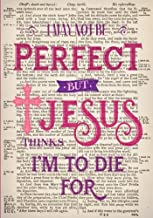 I May Not Be Perfect But Jesus Thinks I'm To Die For Bible Art Notebook: 7x10 Inch Ruled Notebook/Journal to Write In for Bible Study, Journaling and ... (Christian Gifts for Women and Teen Girls)