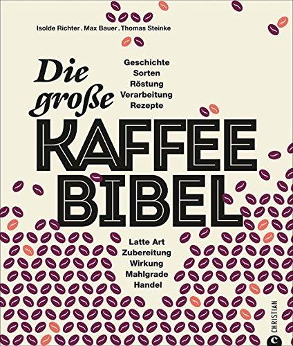 Kaffeebuch: Die große Kaffee-Bibel. Alles über der Deutschen liebsten Wachmacher: Geschichte, Anbau, Sorten, Verarbeitung, Zubereitung und Rezepturen. Kaffeewissen total.