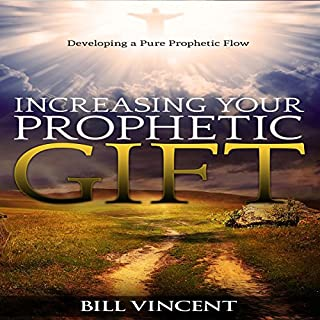 Increasing Your Prophetic Gift     Developing a Pure Prophetic Flow              By:                                                                                                                                 Bill Vincent                               Narrated by:                                                                                                                                 Kenneth Everett                      Length: 4 hrs and 35 mins     25 ratings     Overall 4.8