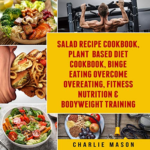 Salad Recipe Books, Plant Based Diet Cookbook, Binge Eating Overcome Eating & Bodyweight Training  By  cover art