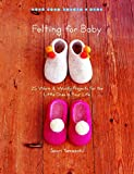 Felting for Baby: 25 Warm and Woolly Projects for the Little Ones in Your Life (Make Good: Japanese Craft Style)