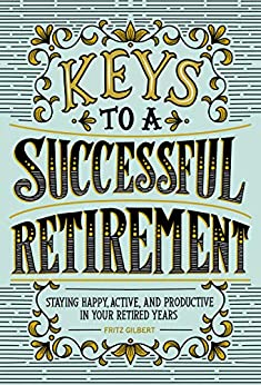 Keys to a Successful Retirement: Staying Happy, Active, and Productive in Your Retired Years by [Fritz Gilbert]