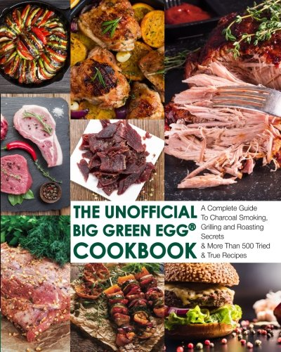 The Unofficial Big Green Egg® Cookbook: The Complete Guide To Charcoal Smoking, Grilling And Roasting Secrets & More Than 500 Tried & True Recipes ... Big Green Egg® Cookbook Series, Band 1)