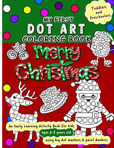 My First Dot Art Coloring Book : Merry Christmas: Do a page a day of this holiday activity book for kids ages 4-8 years using big dot markers and ... kids. (Dot Markers Activity Book)