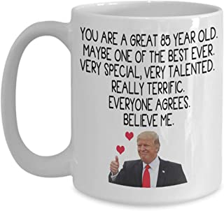Donald Trump Coffee Mug - You Are A Great 85 Year Old - Very Special, Very Talented Really Terrific - Funny 85th Birthday Gift For Men Women Him Her,
