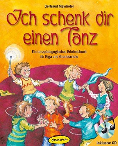 Ich schenk dir einen Tanz: Ein tanzpädagogisches Erlebnisbuch für Kiga und Grundschule