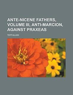 Ante-Nicene Fathers, Volume III, Anti-Marcion, Against Praxeas