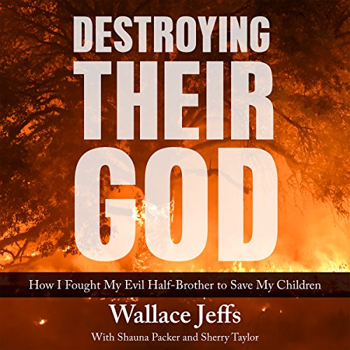 Destroying Their God     How I Fought My Evil Half-Brother to Save My Children              By:                                                                                                                                 Wallace Jeffs,                                                                                        Shauna Packer,                                                                                        Sherry Taylor                               Narrated by:                                                                                                                                 Erik Johnson                      Length: 8 hrs and 20 mins     Not rated yet     Overall 0.0