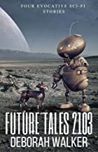 Future Tales 2103: Four Evocative Sci-Fi Short Stories (Future Tales 2100 Book 7)