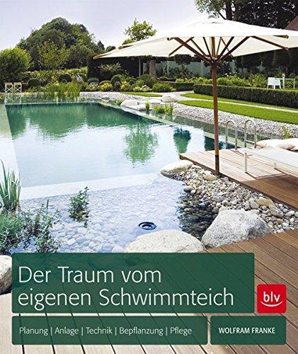 Der Traum vom eigenen Schwimmteich: Planung, Anlage, Technik, Bepflanzung, Pflege