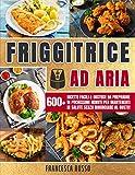 Friggitrice ad Aria : 600+ Ricette Facili & Gustose da...