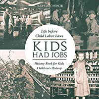 Kids Had Jobs: Life before Child Labor Laws - History Book for Kids Children's History