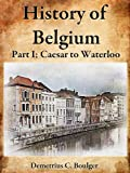 The History of Belgium, Part I Caesar to Waterloo; A Great History of Western European Country (English Edition)