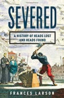 Severed: A Gruesome History of Heads Lost and Heads Found