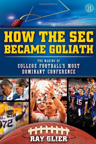 How the SEC Became Goliath: The Making of College Football\'s Most Dominant Conference