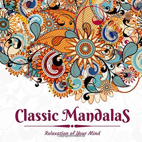 Classic Mandalas - Relaxation of Your Mind: Beautiful Mandala Pages For Adults, Kids and Seniors - Magic Meditation Pictures Anti-Stress Colouring Book
