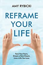 Reframe Your Life: Face Your Fears, Dream a New Dream, Live a Life You Love