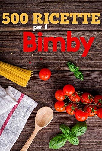 500 Ricette per Il Bimby Ricette di Pasta, Carne, Pesce, Pollo, Antipasti, Contorni, Secondi: Primi e dolci da fare con il Bimby