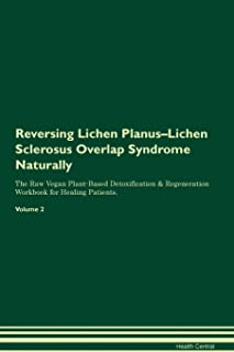 Reversing Lichen Planus-Lichen Sclerosus Overlap Syndrome Naturally The Raw Vegan Plant-Based Detoxification & Regeneration Workbook for Healing Patients. Volume 2