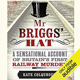 Mr Briggs' Hat     A Sensational Account of Britain's First Railway Murder              By:                                                                                                                                 Kate Colquhoun                               Narrated by:                                                                                                                                 John Telfer                      Length: 9 hrs and 38 mins     65 ratings     Overall 4.1