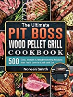 The Ultimate Pit Boss Wood Pellet Grill Cookbook: 500 Easy, Vibrant & Mouthwatering Recipes that You'll Love to Cook and Eat