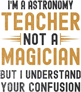 Im a Astronomy Teacher, Not a Magician, but Understand, your Confusion : Funny Notebook Gift for Astronomy Teachers: Funny...