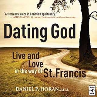 Dating God     Live and Love in the Way of St. Francis              By:                                                                                                                                 Daniel P. Horan O.F.M.                               Narrated by:                                                                                                                                 Daniel P. Horan O.F.M.                      Length: 3 hrs and 49 mins     13 ratings     Overall 4.4