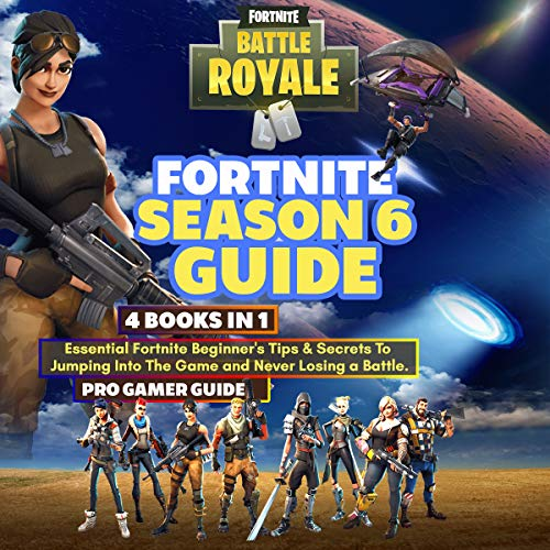 Fortnite Season 6 Guide: 4 Books in 1: Essential Fortnite Beginner's Tips and Secrets to Jumping into the Game and Never Losing a Battle audiobook cover art