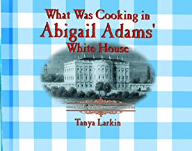 What Was Cooking in Abigail Adam's White House? (Cooking Throughout American History)