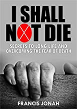 I Shall Not Die: Secrets To Long Life And Overcoming The Fear of Death (Victory Series Book 3)
