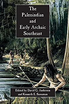 The Paleoindian and Early Archaic Southeast by [David G. Anderson, Kenneth E. Sassaman, Michael F. Johnson, Lisa D. O'Steen, Dena F. Dincauze, Larry R. Kimball, Boyce Driskell, I. Randolph Daniel, John S. Cable, James L. Michie, John B. Boster, Mark R. Norton, James S. Dunbar, David Webb, Samuel O McGahey, J. Christopher Gillam, Joel Gunn]