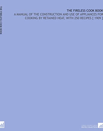 The Fireless Cook Book: A Manual of the Construction and Use of Appliances for Cooking by Retained Heat, With 250 Recipes [ 1909 ]