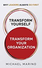 TRANSFORM YOURSELF — TRANSFORM YOUR ORGANIZATION: WHY LEADERS ALWAYS GO FIRST
