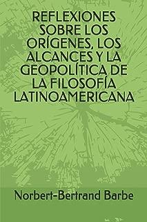 REFLEXIONES SOBRE LOS ORÍGENES, LOS ALCANCES Y LA GEOPOLÍTICA DE LA FILOSOFÍA LATINOAMERICANA (Spanish Edition)