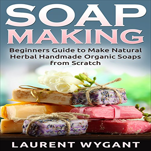 Soap Making: Beginners Guide to Make Natural Herbal Handmade Organic Soaps from Scratch cover art