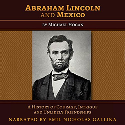 Abraham Lincoln and Mexico     A History of Courage, Intrigue, and Unlikely Friendships              By:                                                                                                                                 Michael Hogan                               Narrated by:                                                                                                                                 Emil N Gallina                      Length: 4 hrs and 56 mins     6 ratings     Overall 4.7