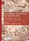 Post-Digital, Post-Internet Art and Education: The Future Is All-Over
